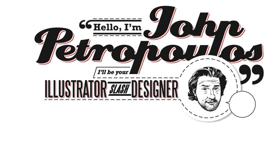 Hello, I'm John Petropoulos - I'll be your Illustrator Slash Designer